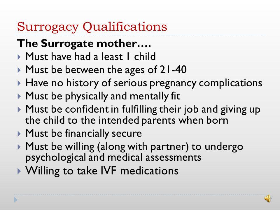 Reasons women become surrogates  Want to help someone start a family  Enjoyment of pregnancy  Self ‐ fulfilment  Experience (new friendship)  Source of income Surrogacy has been going on for a long time