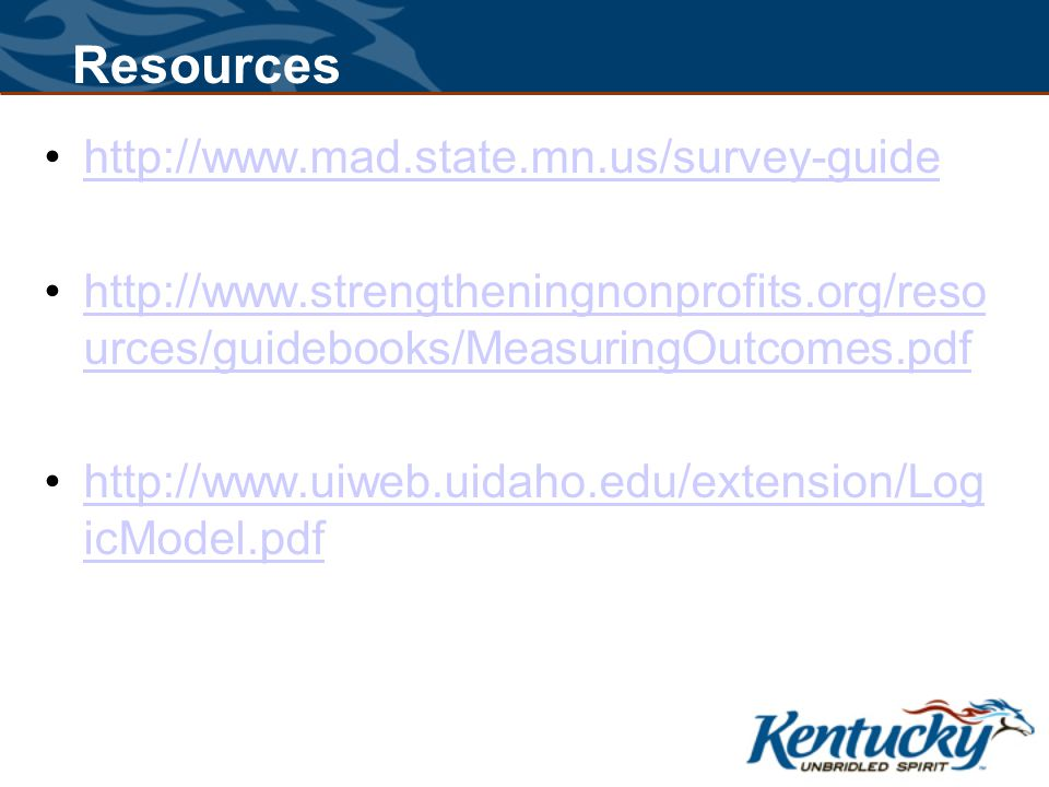 http://www.mad.state.mn.us/survey-guide http://www.strengtheningnonprofits.org/reso urces/guidebooks/MeasuringOutcomes.pdfhttp://www.strengtheningnonprofits.org/reso urces/guidebooks/MeasuringOutcomes.pdf http://www.uiweb.uidaho.edu/extension/Log icModel.pdfhttp://www.uiweb.uidaho.edu/extension/Log icModel.pdf Resources