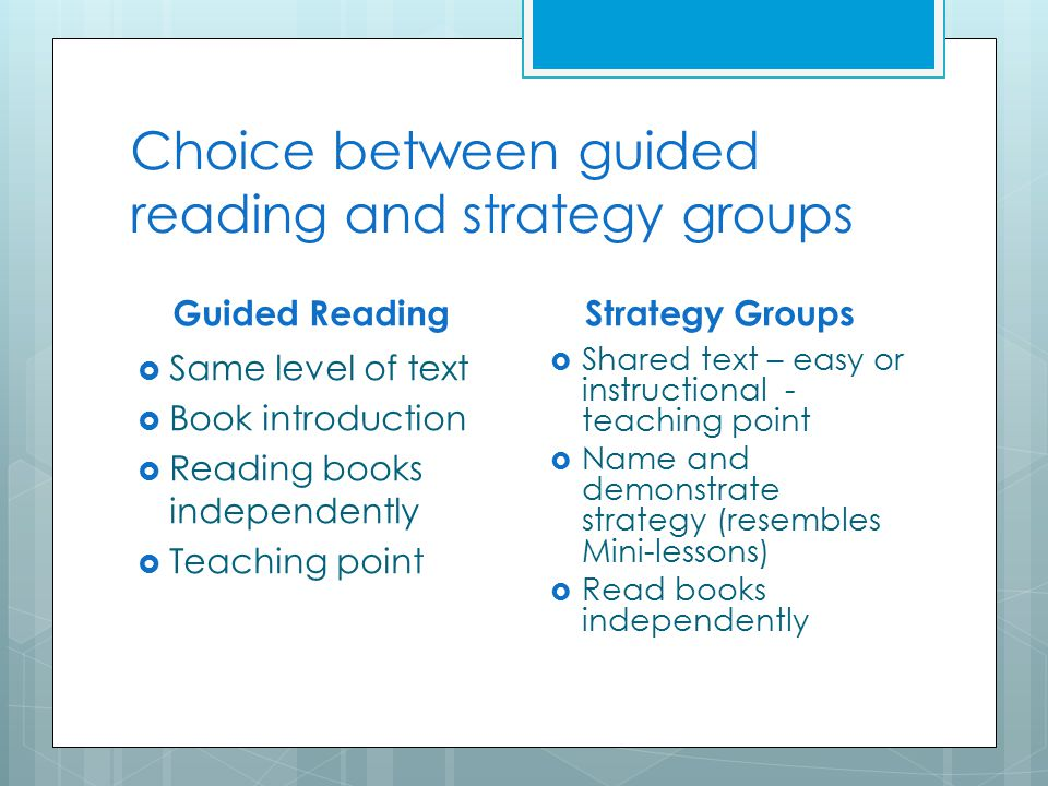 Choice between guided reading and strategy groups Guided Reading  Same level of text  Book introduction  Reading books independently  Teaching point Strategy Groups  Shared text – easy or instructional - teaching point  Name and demonstrate strategy (resembles Mini-lessons)  Read books independently