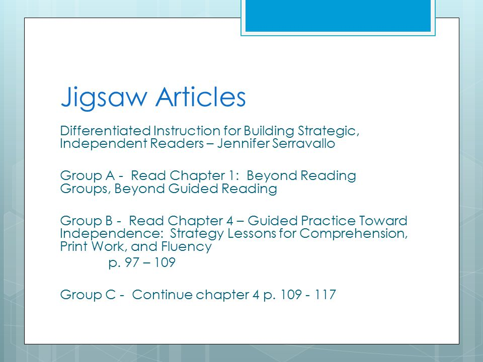 Jigsaw Articles Differentiated Instruction for Building Strategic, Independent Readers – Jennifer Serravallo Group A - Read Chapter 1: Beyond Reading Groups, Beyond Guided Reading Group B - Read Chapter 4 – Guided Practice Toward Independence: Strategy Lessons for Comprehension, Print Work, and Fluency p.