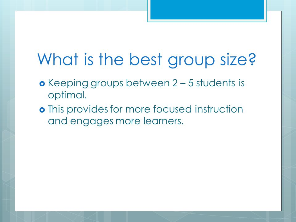 What is the best group size.  Keeping groups between 2 – 5 students is optimal.