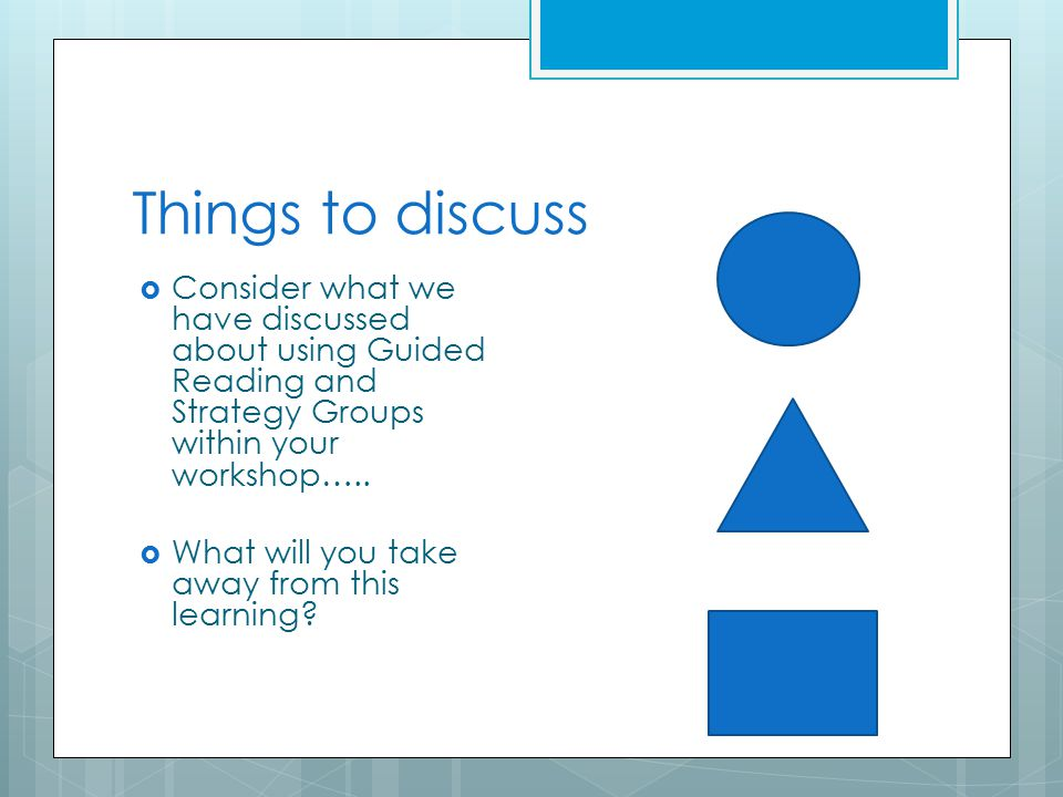 Things to discuss  Consider what we have discussed about using Guided Reading and Strategy Groups within your workshop…..