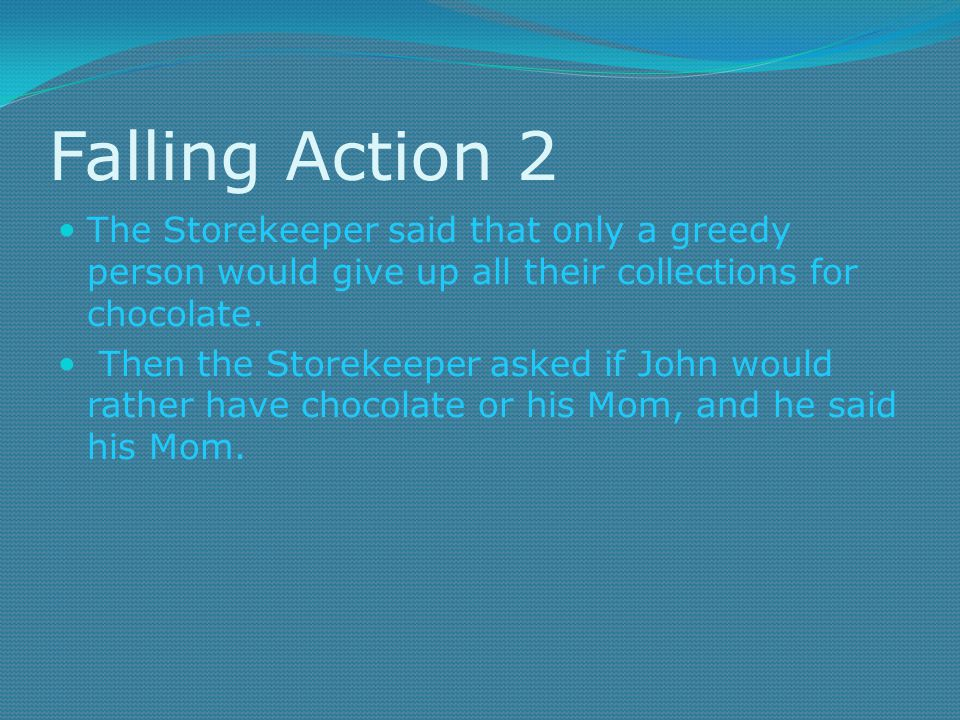 Falling Action 2 The Storekeeper said that only a greedy person would give up all their collections for chocolate.