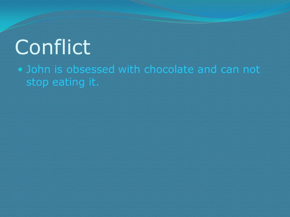 Conflict John is obsessed with chocolate and can not stop eating it.