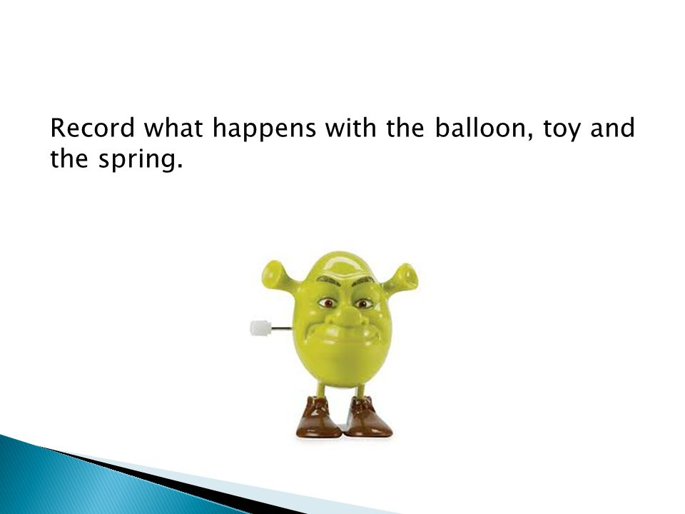 Record what happens with the balloon, toy and the spring.