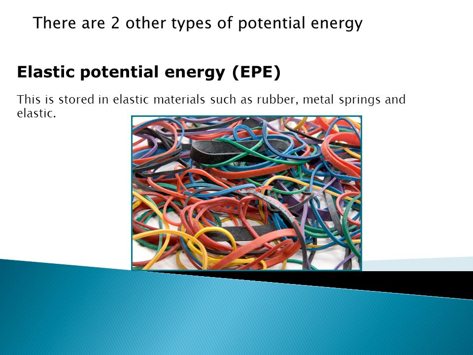 10.4 Potential energy Elastic potential energy (EPE) This is stored in elastic materials such as rubber, metal springs and elastic.