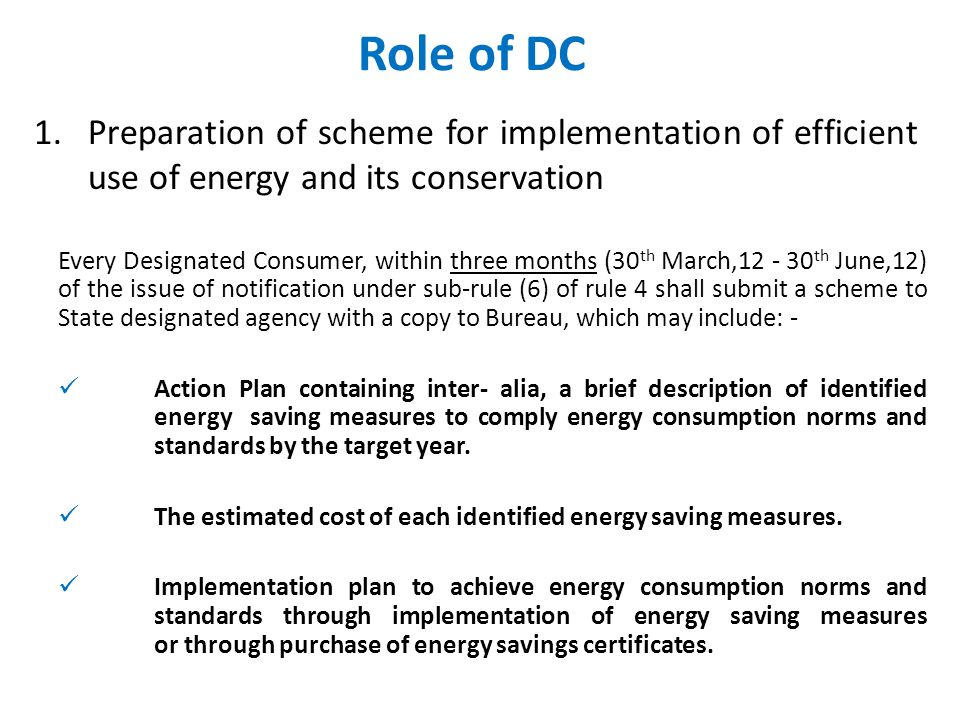 Role of DC 1.Preparation of scheme for implementation of efficient use of energy and its conservation Every Designated Consumer, within three months (30 th March,12 - 30 th June,12) of the issue of notification under sub-rule (6) of rule 4 shall submit a scheme to State designated agency with a copy to Bureau, which may include: - Action Plan containing inter- alia, a brief description of identified energy saving measures to comply energy consumption norms and standards by the target year.