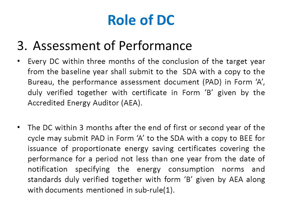 Role of DC 3.Assessment of Performance Every DC within three months of the conclusion of the target year from the baseline year shall submit to the SDA with a copy to the Bureau, the performance assessment document (PAD) in Form 'A', duly verified together with certificate in Form 'B' given by the Accredited Energy Auditor (AEA).