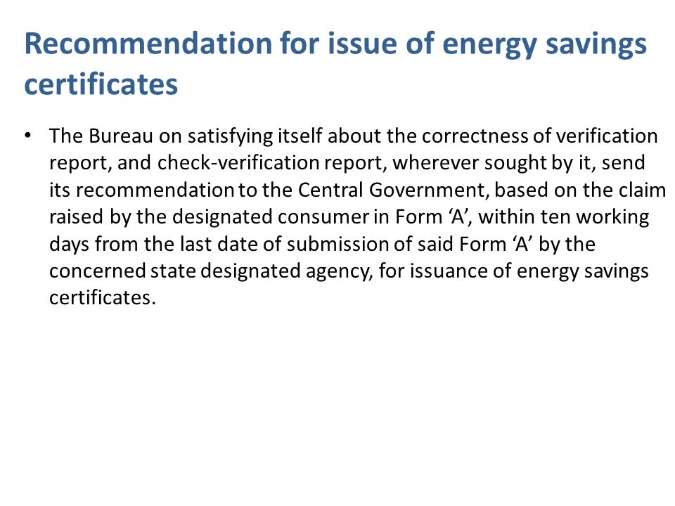 Recommendation for issue of energy savings certificates The Bureau on satisfying itself about the correctness of verification report, and check-verification report, wherever sought by it, send its recommendation to the Central Government, based on the claim raised by the designated consumer in Form 'A', within ten working days from the last date of submission of said Form 'A' by the concerned state designated agency, for issuance of energy savings certificates.