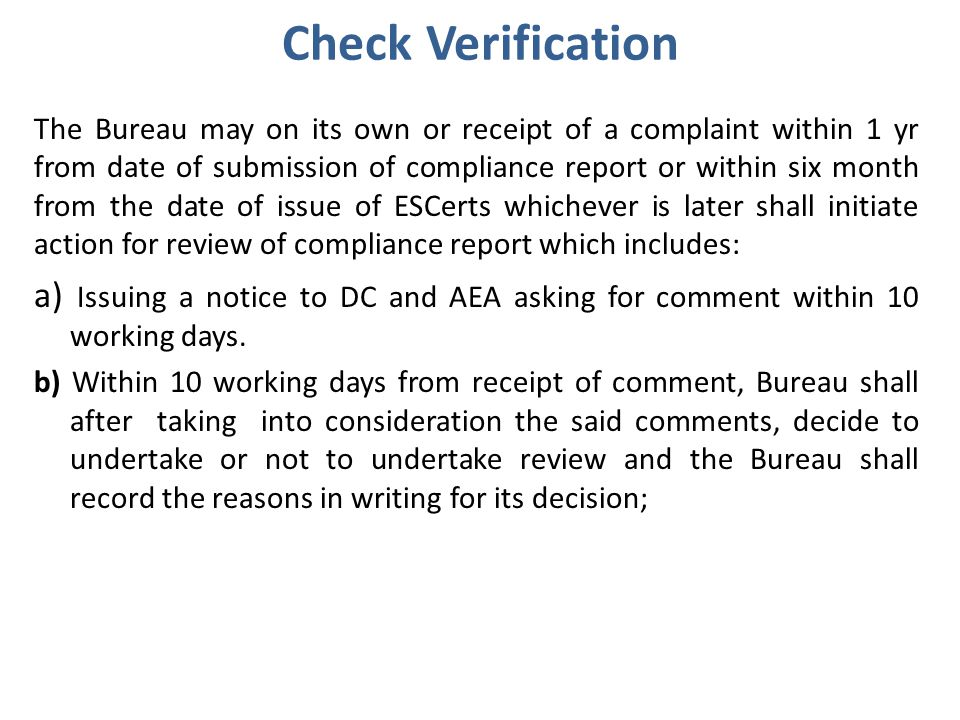 Check Verification The Bureau may on its own or receipt of a complaint within 1 yr from date of submission of compliance report or within six month from the date of issue of ESCerts whichever is later shall initiate action for review of compliance report which includes: a) Issuing a notice to DC and AEA asking for comment within 10 working days.