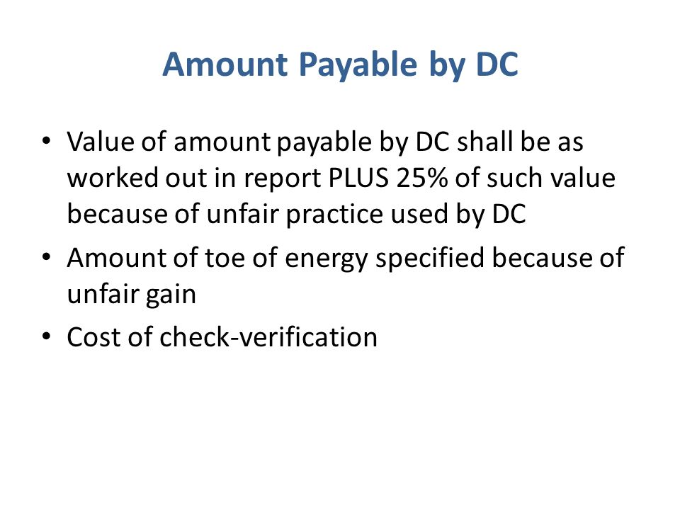 Amount Payable by DC Value of amount payable by DC shall be as worked out in report PLUS 25% of such value because of unfair practice used by DC Amount of toe of energy specified because of unfair gain Cost of check-verification