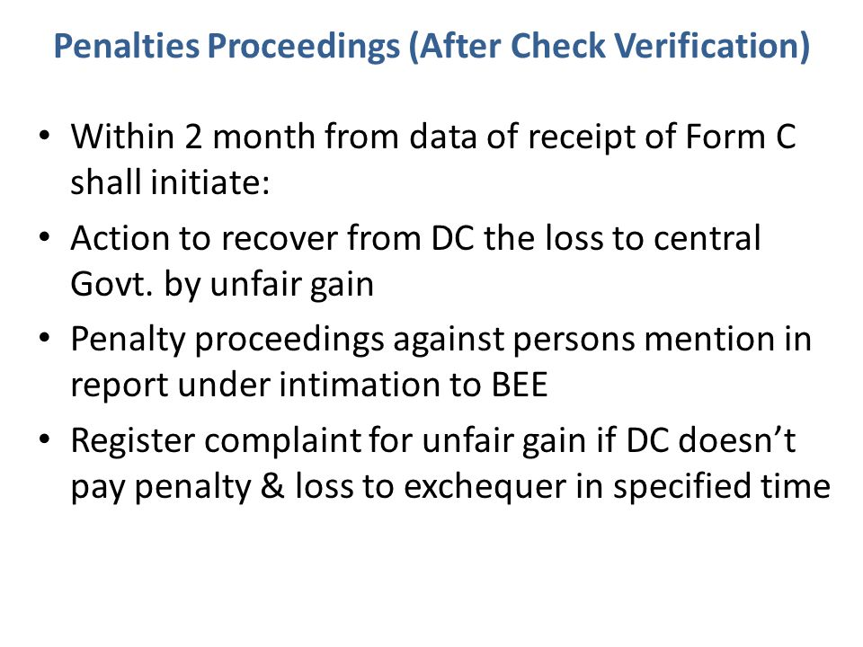 Penalties Proceedings (After Check Verification) Within 2 month from data of receipt of Form C shall initiate: Action to recover from DC the loss to central Govt.