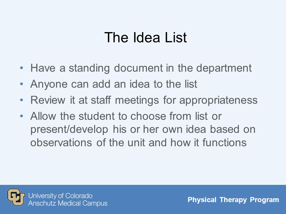 Physical Therapy Program The Idea List Have a standing document in the department Anyone can add an idea to the list Review it at staff meetings for appropriateness Allow the student to choose from list or present/develop his or her own idea based on observations of the unit and how it functions