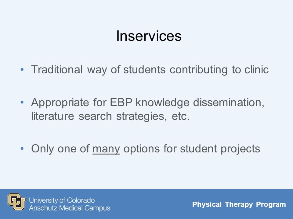 Physical Therapy Program Inservices Traditional way of students contributing to clinic Appropriate for EBP knowledge dissemination, literature search strategies, etc.