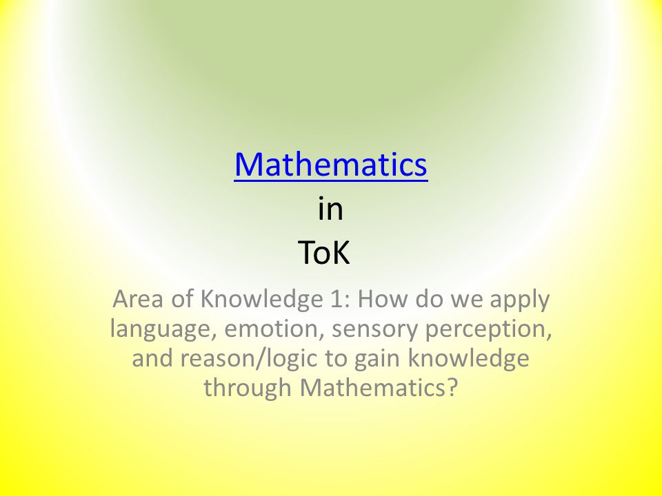 Mathematics Mathematics in ToK Area of Knowledge 1: How do we apply language, emotion, sensory perception, and reason/logic to gain knowledge through