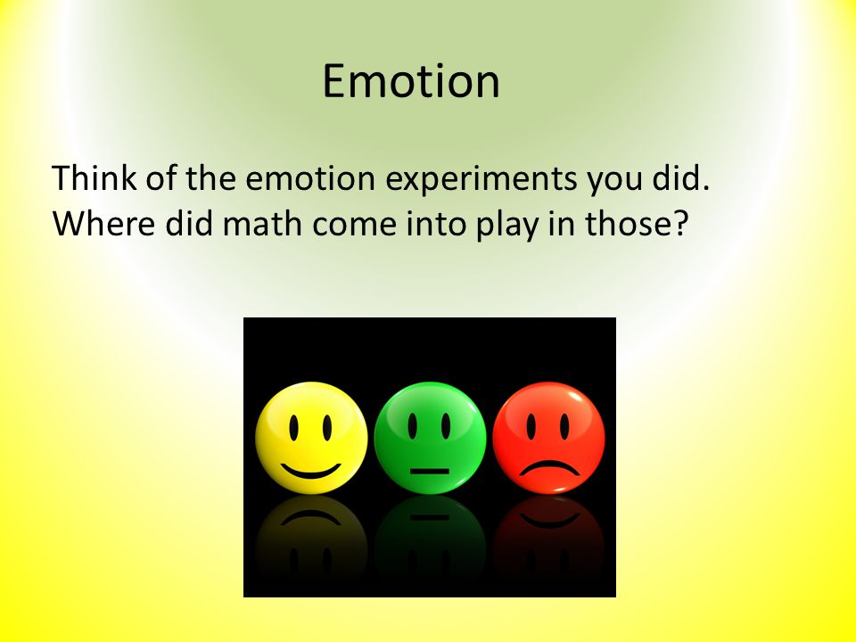 Emotion Think of the emotion experiments you did. Where did math come into play in those?