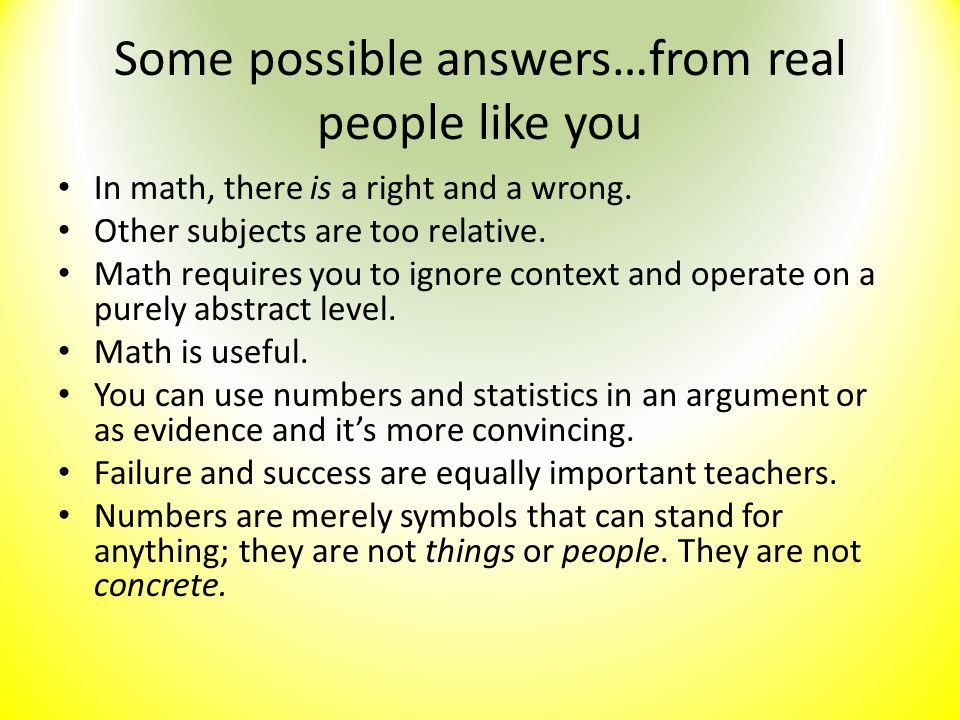 Some possible answers…from real people like you In math, there is a right and a wrong. Other subjects are too relative. Math requires you to ignore co