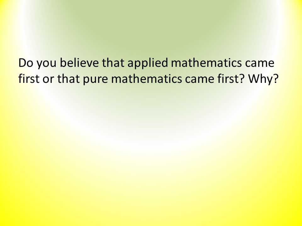 Do you believe that applied mathematics came first or that pure mathematics came first? Why?