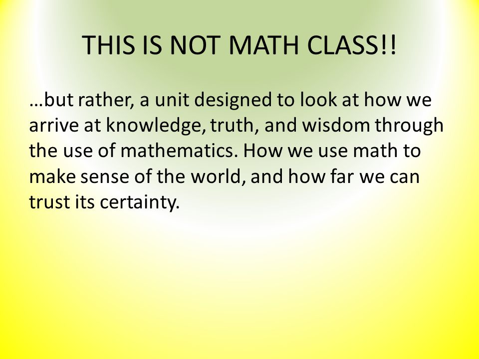 THIS IS NOT MATH CLASS!! …but rather, a unit designed to look at how we arrive at knowledge, truth, and wisdom through the use of mathematics. How we