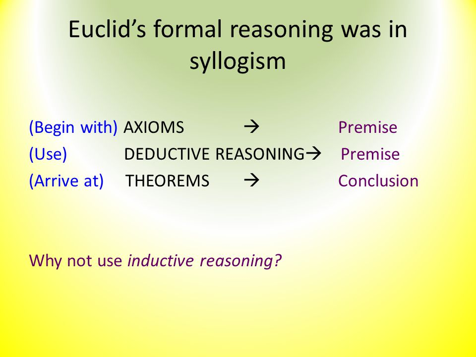 Euclid's formal reasoning was in syllogism (Begin with) AXIOMS  Premise (Use)DEDUCTIVE REASONING  Premise (Arrive at) THEOREMS  Conclusion Why not
