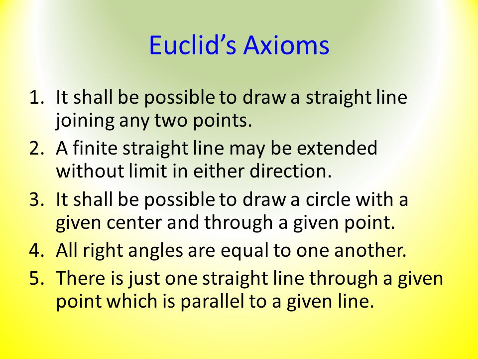 Euclid's Axioms 1.It shall be possible to draw a straight line joining any two points. 2.A finite straight line may be extended without limit in eithe