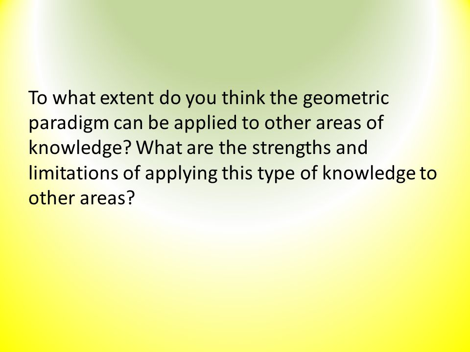 To what extent do you think the geometric paradigm can be applied to other areas of knowledge? What are the strengths and limitations of applying this