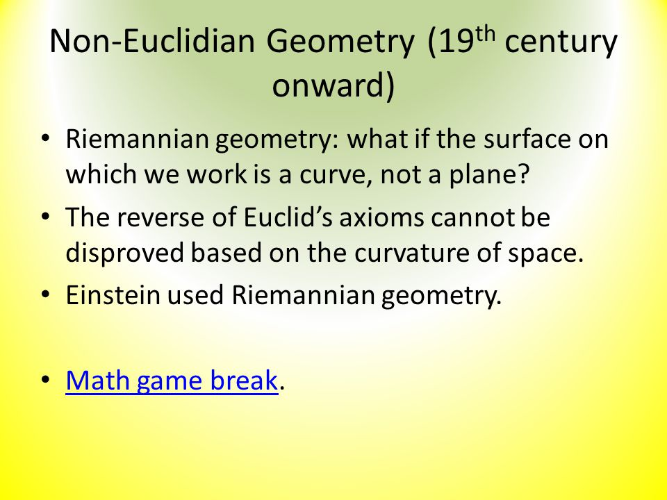 Non-Euclidian Geometry (19 th century onward) Riemannian geometry: what if the surface on which we work is a curve, not a plane? The reverse of Euclid