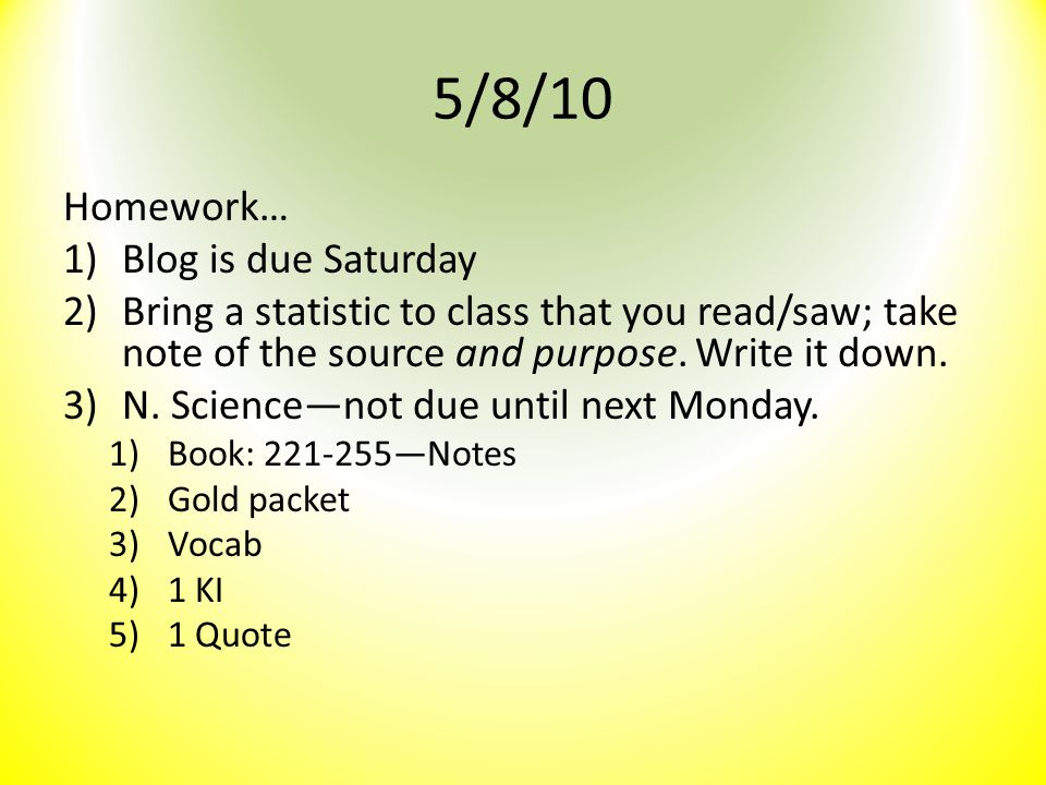 5/8/10 Homework… 1)Blog is due Saturday 2)Bring a statistic to class that you read/saw; take note of the source and purpose. Write it down. 3)N. Scien