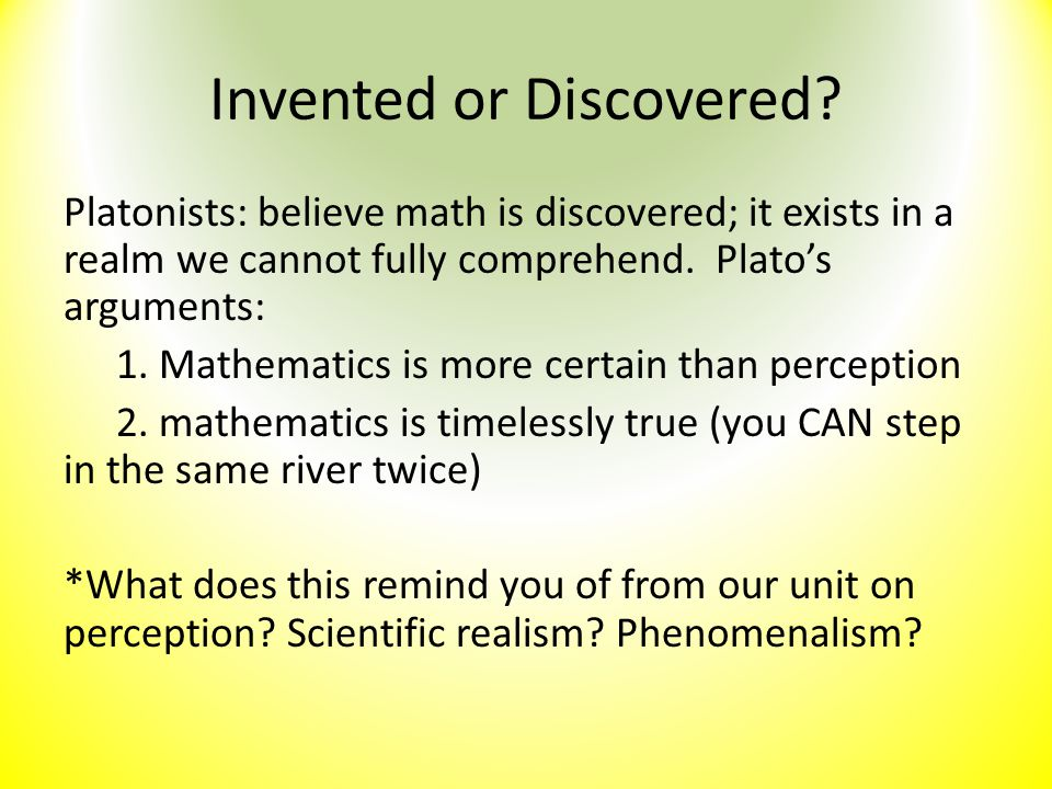 Invented or Discovered? Platonists: believe math is discovered; it exists in a realm we cannot fully comprehend. Plato's arguments: 1. Mathematics is