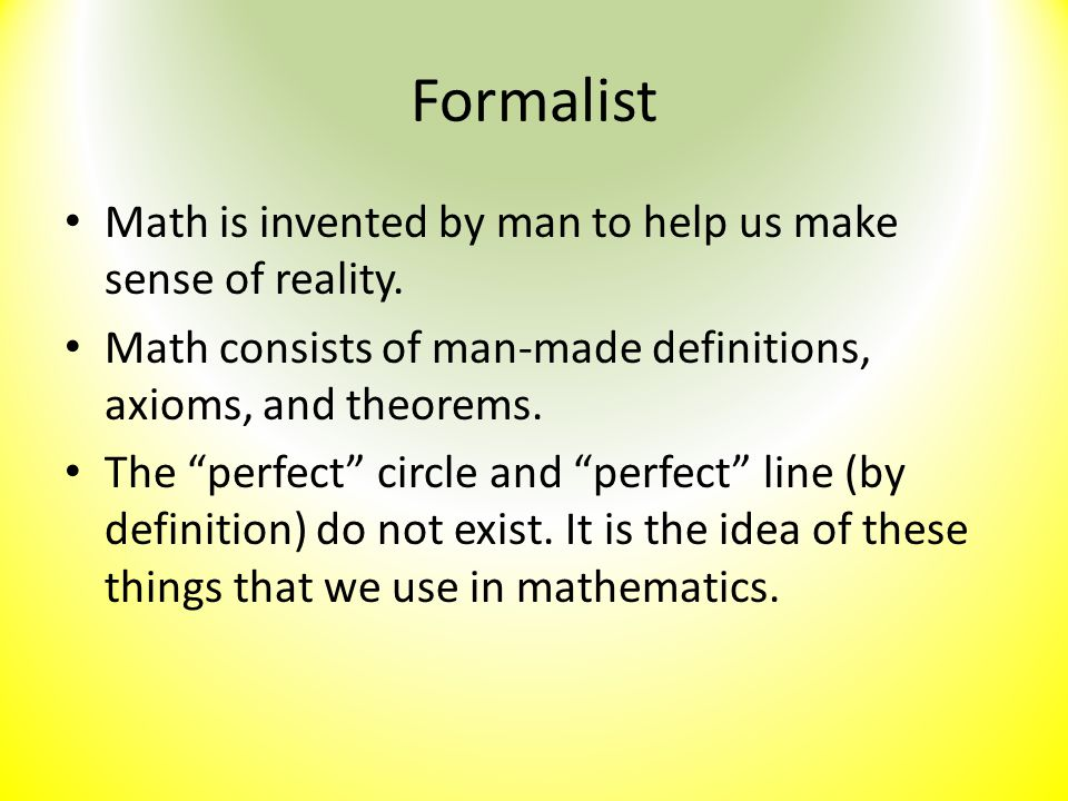 "Formalist Math is invented by man to help us make sense of reality. Math consists of man-made definitions, axioms, and theorems. The ""perfect"" circle"