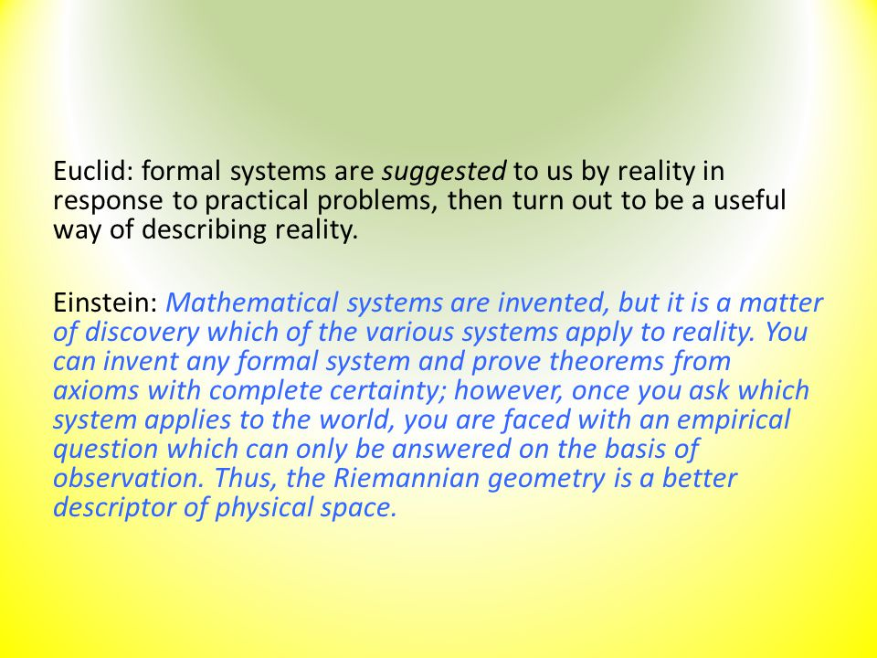 Euclid: formal systems are suggested to us by reality in response to practical problems, then turn out to be a useful way of describing reality. Einst