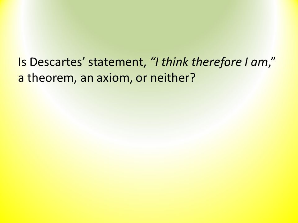 "Is Descartes' statement, ""I think therefore I am,"" a theorem, an axiom, or neither?"