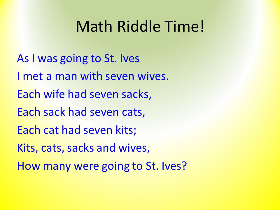 Math Riddle Time! As I was going to St. Ives I met a man with seven wives. Each wife had seven sacks, Each sack had seven cats, Each cat had seven kit