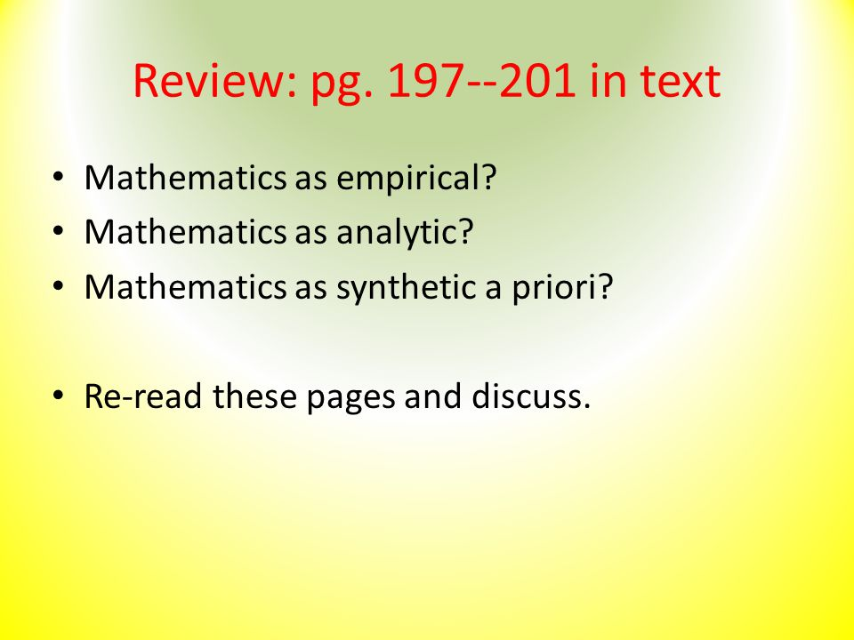 Review: pg. 197--201 in text Mathematics as empirical? Mathematics as analytic? Mathematics as synthetic a priori? Re-read these pages and discuss.