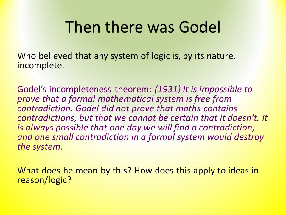 Then there was Godel Who believed that any system of logic is, by its nature, incomplete. Godel's incompleteness theorem: (1931) It is impossible to p