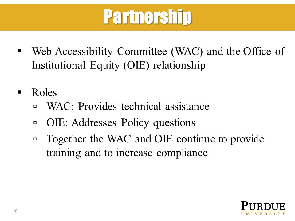 Partnership  Web Accessibility Committee (WAC) and the Office of Institutional Equity (OIE) relationship  Roles ▫ WAC: Provides technical assistance ▫ OIE: Addresses Policy questions ▫ Together the WAC and OIE continue to provide training and to increase compliance 10