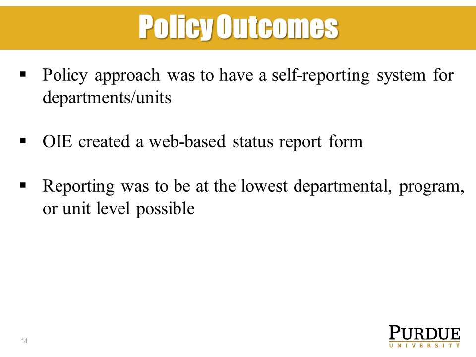 Policy Outcomes  Policy approach was to have a self-reporting system for departments/units  OIE created a web-based status report form  Reporting was to be at the lowest departmental, program, or unit level possible 14