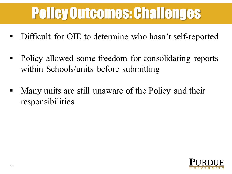 Policy Outcomes: Challenges  Difficult for OIE to determine who hasn't self-reported  Policy allowed some freedom for consolidating reports within Schools/units before submitting  Many units are still unaware of the Policy and their responsibilities 15