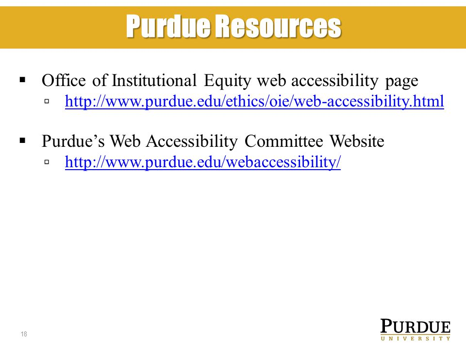 Purdue Resources  Office of Institutional Equity web accessibility page ▫ http://www.purdue.edu/ethics/oie/web-accessibility.html http://www.purdue.edu/ethics/oie/web-accessibility.html  Purdue's Web Accessibility Committee Website ▫ http://www.purdue.edu/webaccessibility/ http://www.purdue.edu/webaccessibility/ 18
