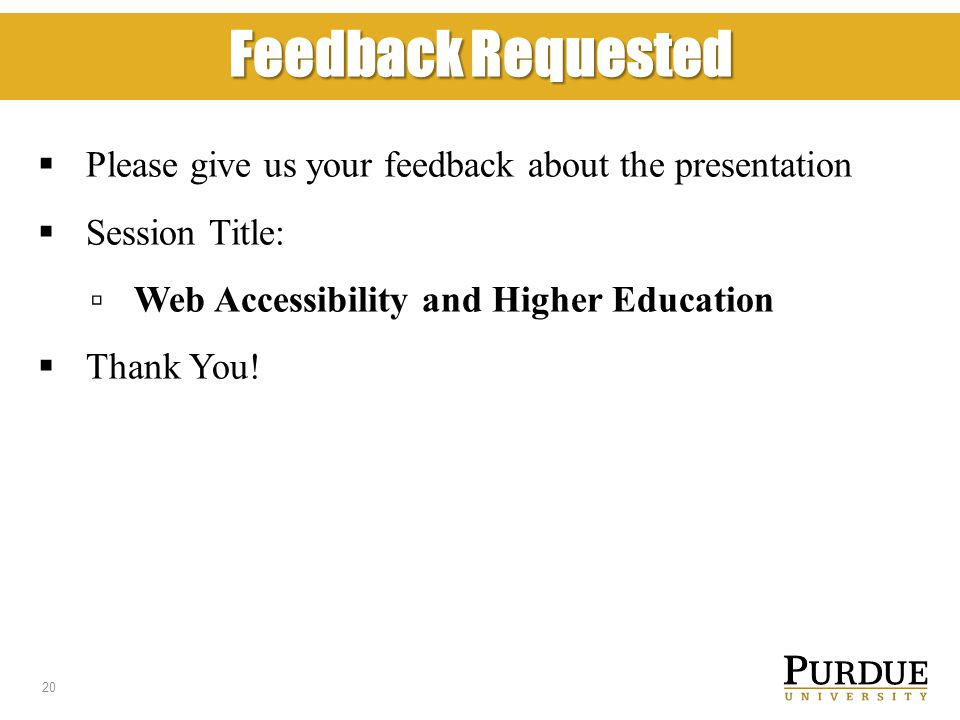 Feedback Requested  Please give us your feedback about the presentation  Session Title: ▫ Web Accessibility and Higher Education  Thank You.