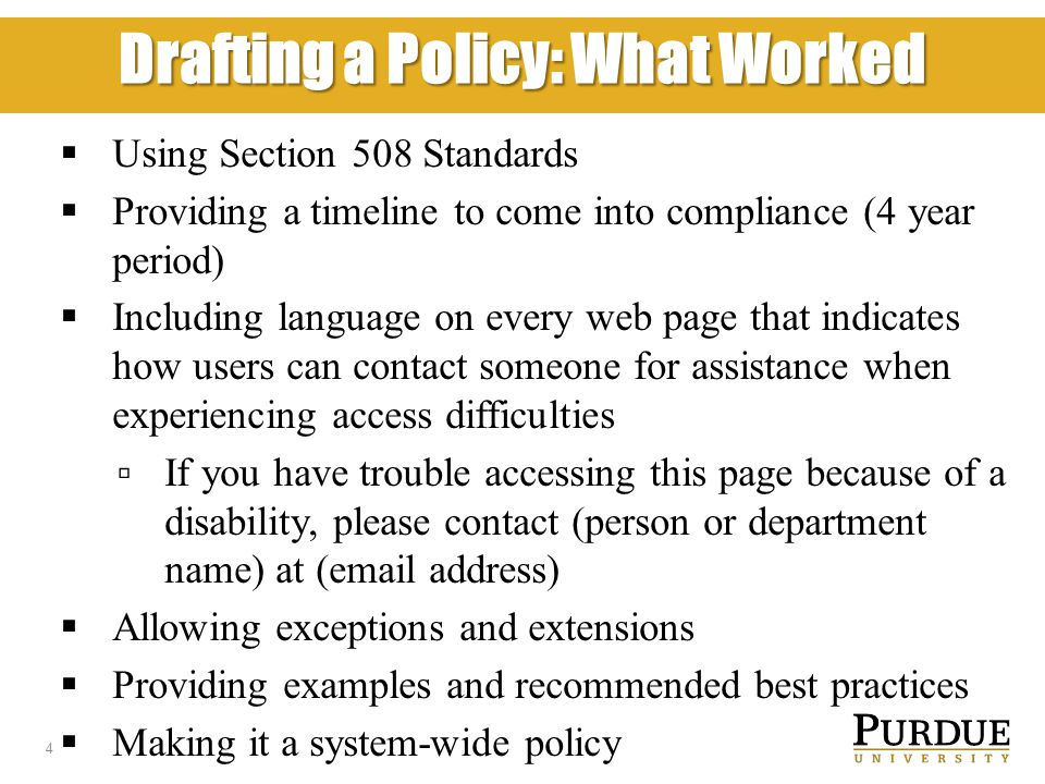 Drafting a Policy: What Worked  Using Section 508 Standards  Providing a timeline to come into compliance (4 year period)  Including language on every web page that indicates how users can contact someone for assistance when experiencing access difficulties ▫ If you have trouble accessing this page because of a disability, please contact (person or department name) at (email address)  Allowing exceptions and extensions  Providing examples and recommended best practices  Making it a system-wide policy 4