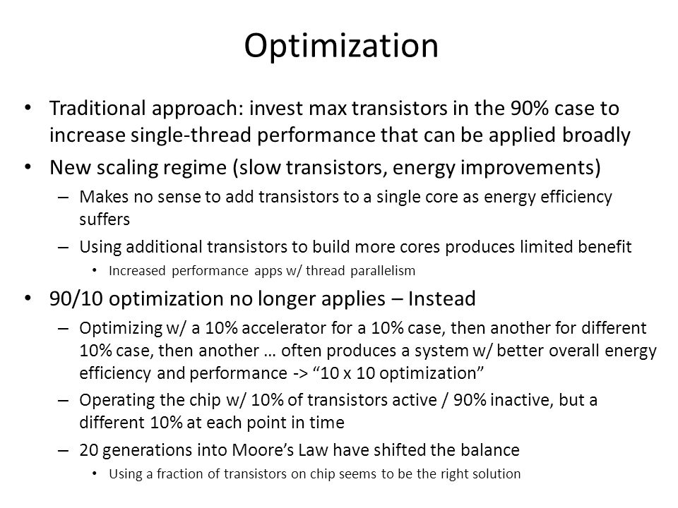 Optimization Traditional approach: invest max transistors in the 90% case to increase single-thread performance that can be applied broadly New scalin
