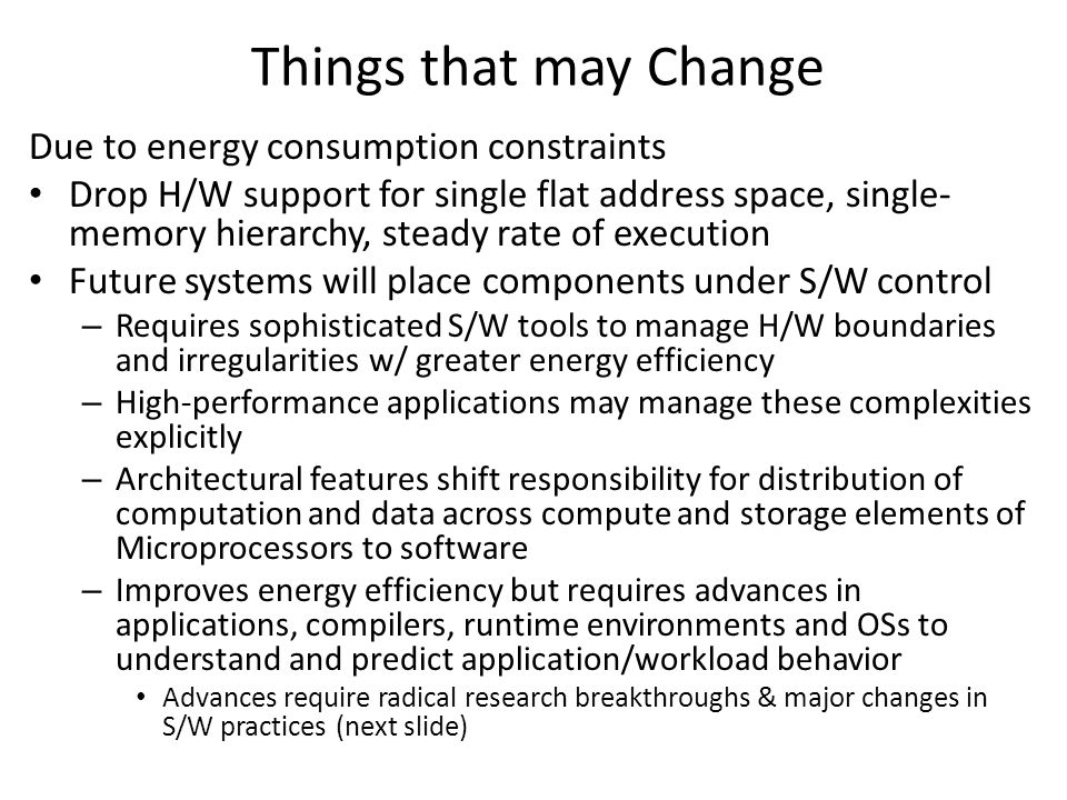 Things that may Change Due to energy consumption constraints Drop H/W support for single flat address space, single- memory hierarchy, steady rate of