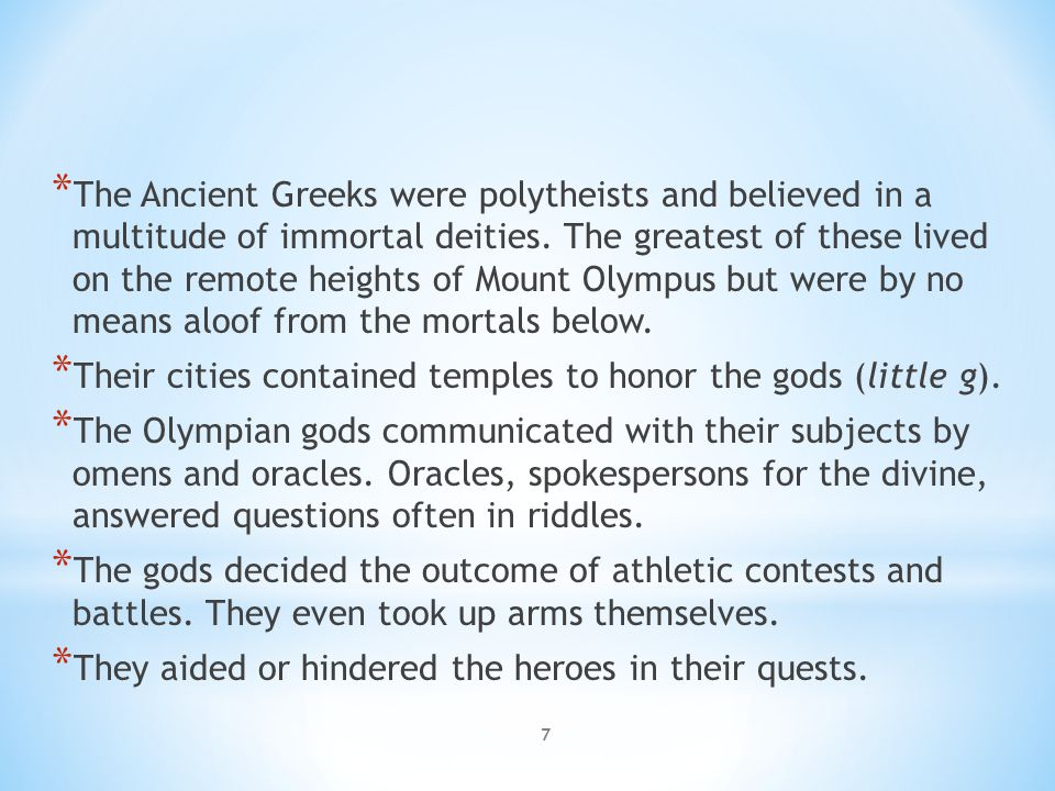 * The Ancient Greeks were polytheists and believed in a multitude of immortal deities. The greatest of these lived on the remote heights of Mount Olym
