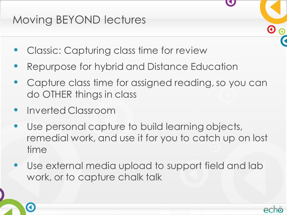 Moving BEYOND lectures Classic: Capturing class time for review Repurpose for hybrid and Distance Education Capture class time for assigned reading, s