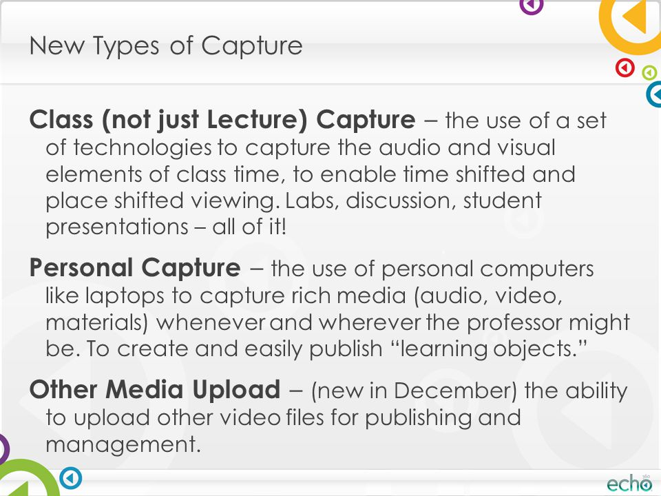 New Types of Capture Class (not just Lecture) Capture – the use of a set of technologies to capture the audio and visual elements of class time, to en