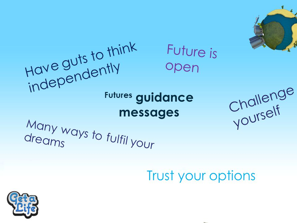 Futures guidance messages Have guts to think independently Future is open Challenge yourself Trust your options Many ways to fulfil your dreams
