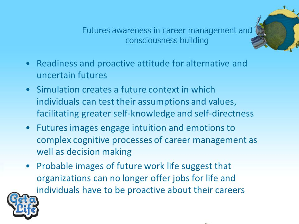 Futures awareness in career management and consciousness building Readiness and proactive attitude for alternative and uncertain futures Simulation creates a future context in which individuals can test their assumptions and values, facilitating greater self-knowledge and self-directness Futures images engage intuition and emotions to complex cognitive processes of career management as well as decision making Probable images of future work life suggest that organizations can no longer offer jobs for life and individuals have to be proactive about their careers