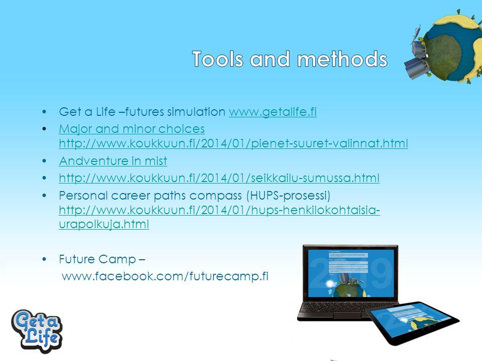 Get a Life –futures simulation www.getalife.fiwww.getalife.fi Major and minor choices http://www.koukkuun.fi/2014/01/pienet-suuret-valinnat.htmlMajor and minor choices http://www.koukkuun.fi/2014/01/pienet-suuret-valinnat.html Andventure in mist http://www.koukkuun.fi/2014/01/seikkailu-sumussa.html Personal career paths compass (HUPS-prosessi) http://www.koukkuun.fi/2014/01/hups-henkilokohtaisia- urapolkuja.html http://www.koukkuun.fi/2014/01/hups-henkilokohtaisia- urapolkuja.html Future Camp – www.facebook.com/futurecamp.fi
