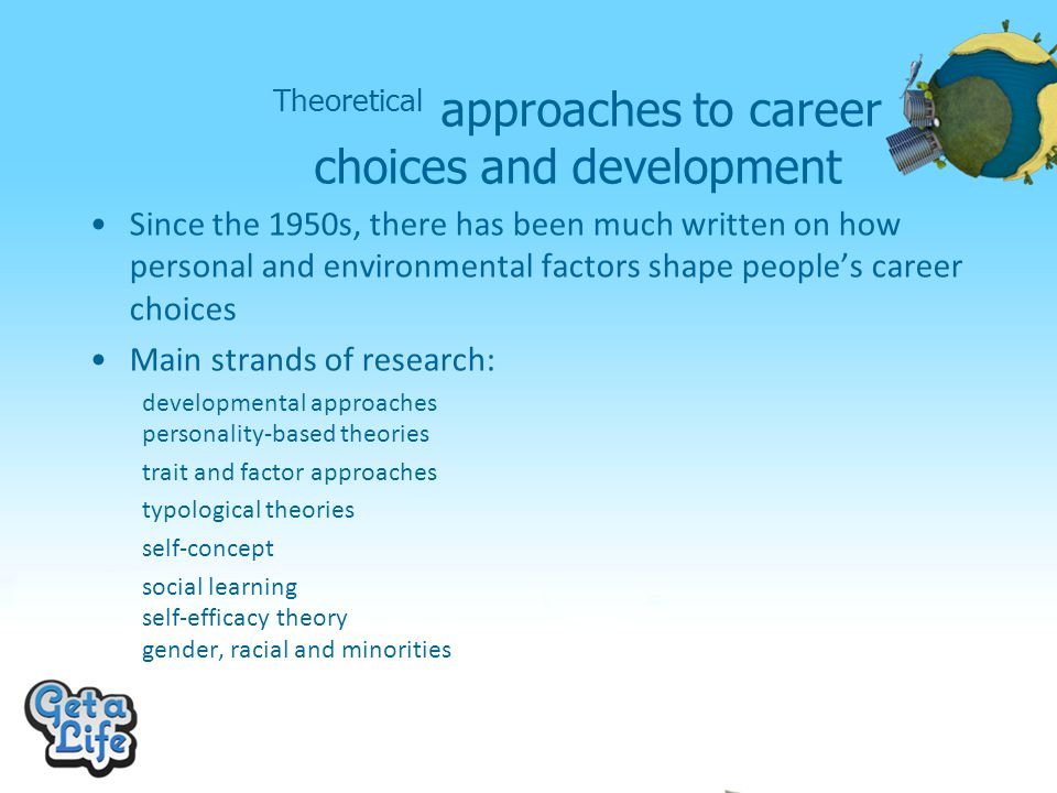 Theoretical approaches to career choices and development Since the 1950s, there has been much written on how personal and environmental factors shape people's career choices Main strands of research: developmental approaches personality-based theories trait and factor approaches typological theories self-concept social learning self-efficacy theory gender, racial and minorities